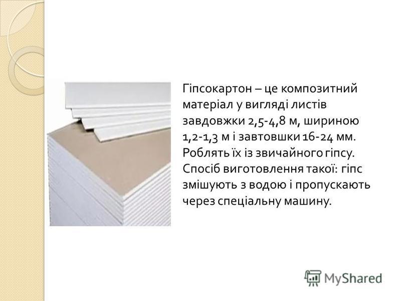 Гіпсокартон – це композитний матеріал у вигляді листів завдовжки 2,5-4,8 м, шириною 1,2-1,3 м і завтовшки 16-24 мм. Роблять їх із звичайного гіпсу. Спосіб виготовлення такої : гіпс змішують з водою і пропускають через спеціальну машину.