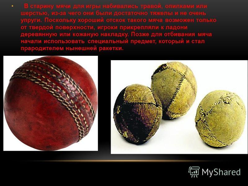 В старину мячи для игры набивались травой, опилками или шерстью, из-за чего они были достаточно тяжелы и не очень упруги. Поскольку хороший отскок такого мяча возможен только от твердой поверхности, игроки прикрепляли к ладони деревянную или кожаную