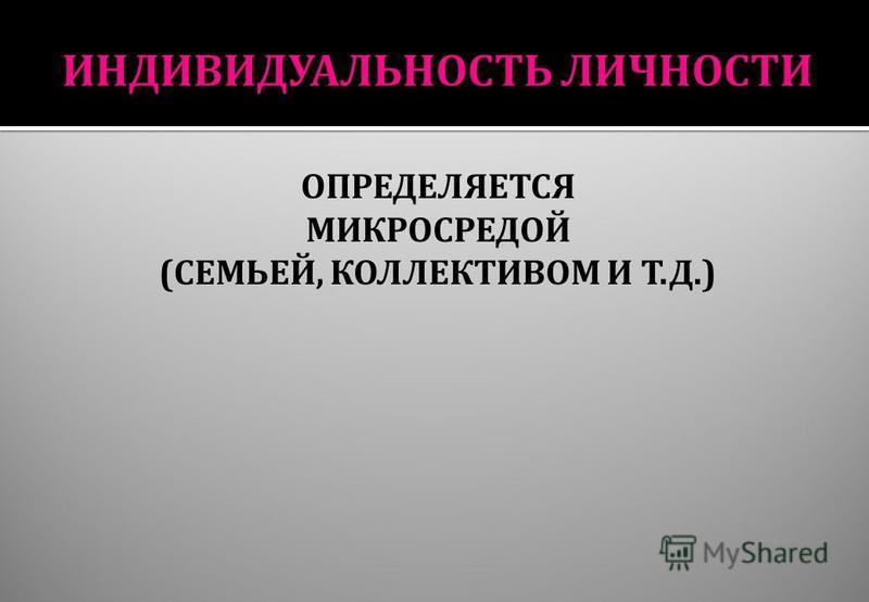 ОПРЕДЕЛЯЕТСЯ МИКРОСРЕДОЙ ( СЕМЬЕЙ, КОЛЛЕКТИВОМ И Т. Д.)