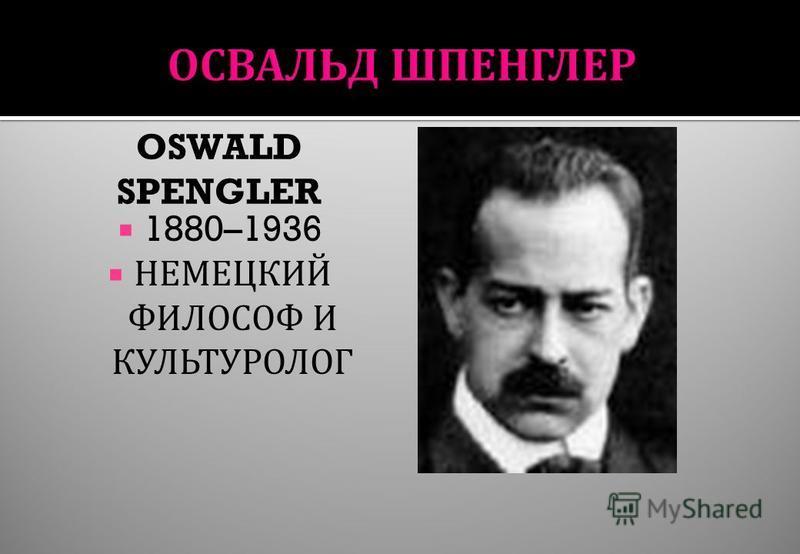 OSWALD SPENGLER 1880–1936 НЕМЕЦКИЙ ФИЛОСОФ И КУЛЬТУРОЛОГ