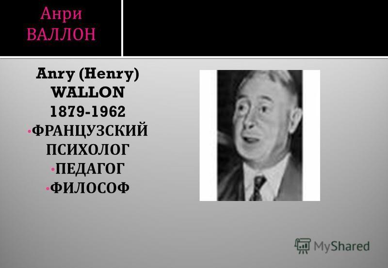 Анри ВАЛЛОН Anry (Henry) WALLON 1879-1962 ФРАНЦУЗСКИЙ ПСИХОЛОГ ПЕДАГОГ ФИЛОСОФ