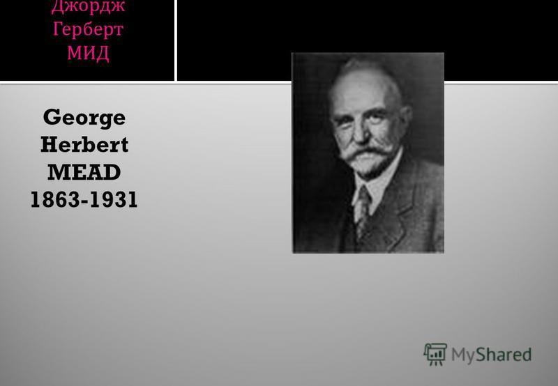 Джордж Герберт МИД George Herbert MEAD 1863-1931