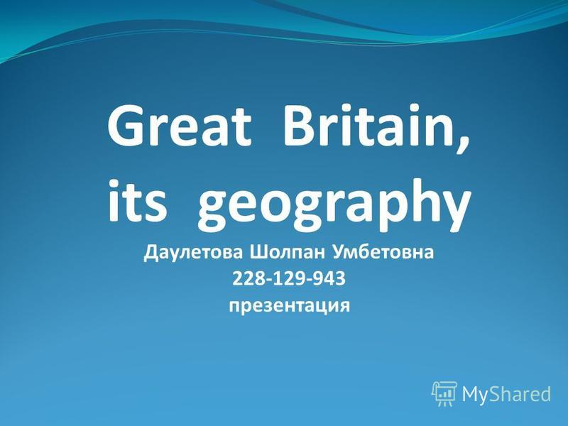 Great Britain, its geography Даулетова Шолпан Умбетовна 228-129-943 презентация