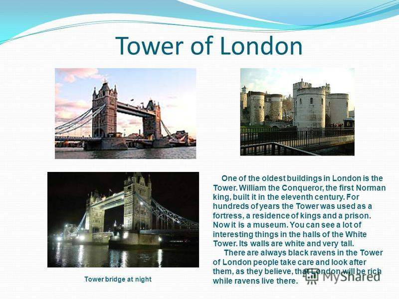 Tower of London One of the oldest buildings in London is the Tower. William the Conqueror, the first Norman king, built it in the eleventh century. For hundreds of years the Tower was used as a fortress, a residence of kings and a prison. Now it is a
