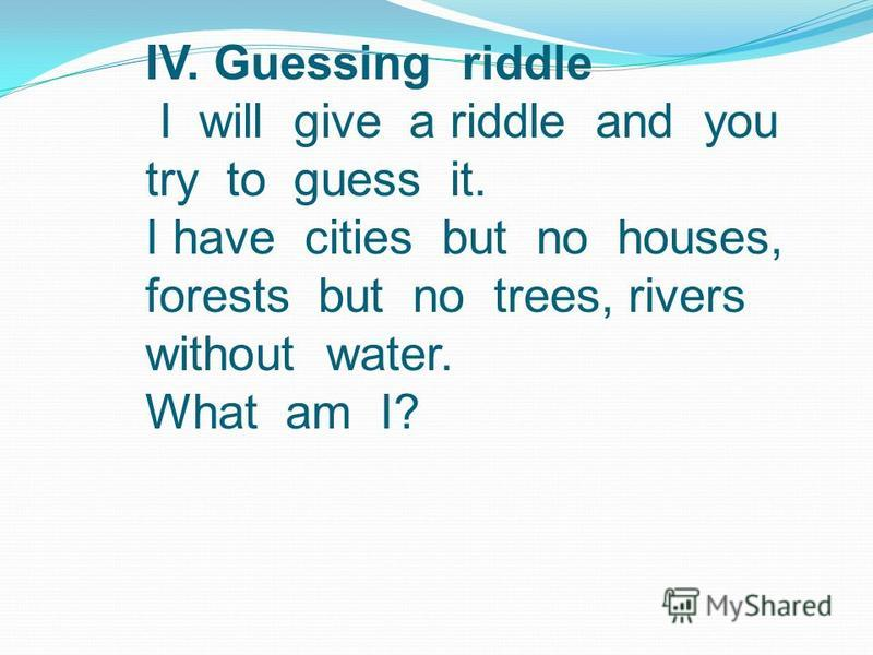 IV. Guessing riddle I will give a riddle and you try to guess it. I have cities but no houses, forests but no trees, rivers without water. What am I?