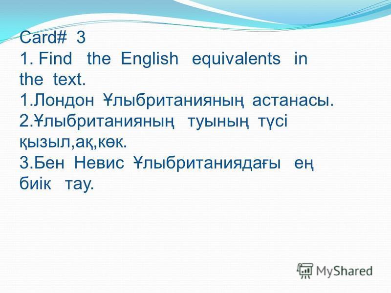 Card# 3 1. Find the English equivalents in the text. 1.Лондон Ұлыбританияның астанасы. 2.Ұлыбританияның туының түсі қызыл,ақ,көк. 3.Бен Невис Ұлыбританиядағы ең биік тау.