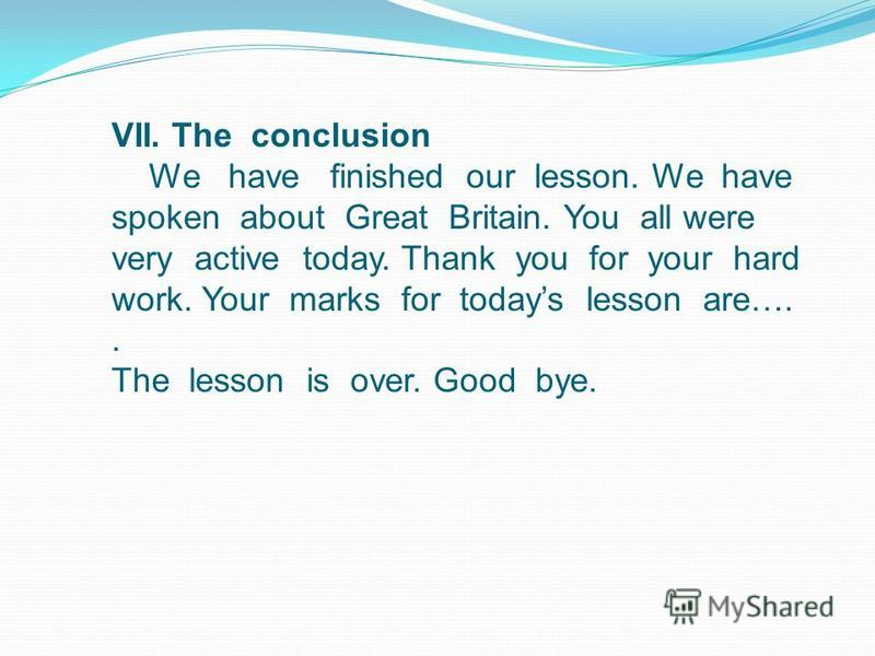 VII. The conclusion We have finished our lesson. We have spoken about Great Britain. You all were very active today. Thank you for your hard work. Your marks for todays lesson are….. The lesson is over. Good bye.