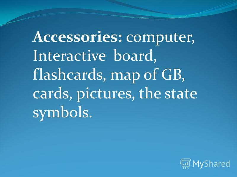 Accessories: computer, Interactive board, flashcards, map of GB, cards, pictures, the state symbols.