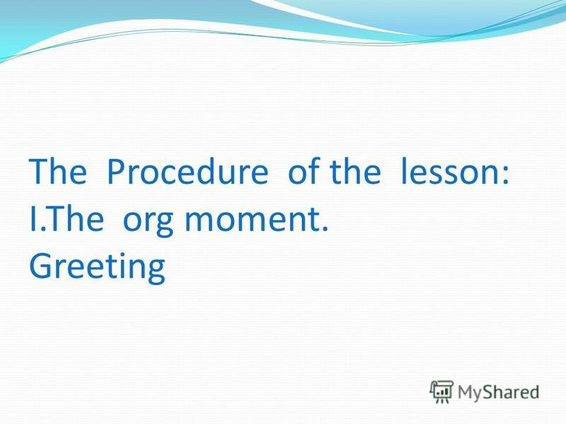 The Procedure of the lesson: I.The org moment. Greeting