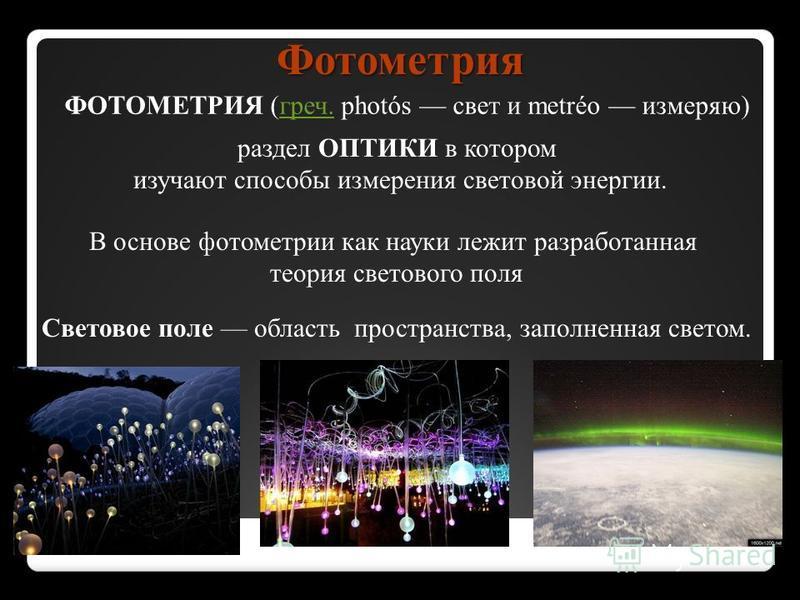 ФОТОМЕТРИЯ (греч. photós свет и metréo измеряю) греч. Фотометрия раздел ОПТИКИ в котором изучают способы измерения световой энергии. В основе фотометрии как науки лежит разработанная теория светового поля Световое поле область пространства, заполненн