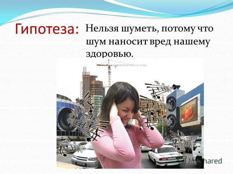 Гипотеза: Нельзя шуметь, потому что шум наносит вред нашему здоровью.
