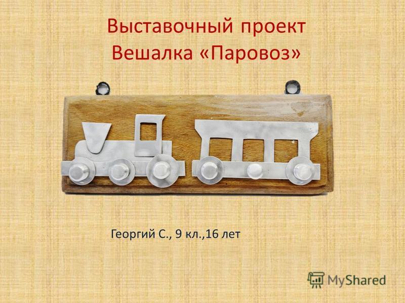 Выставочный проект Вешалка «Паровоз» Георгий С., 9 кл.,16 лет