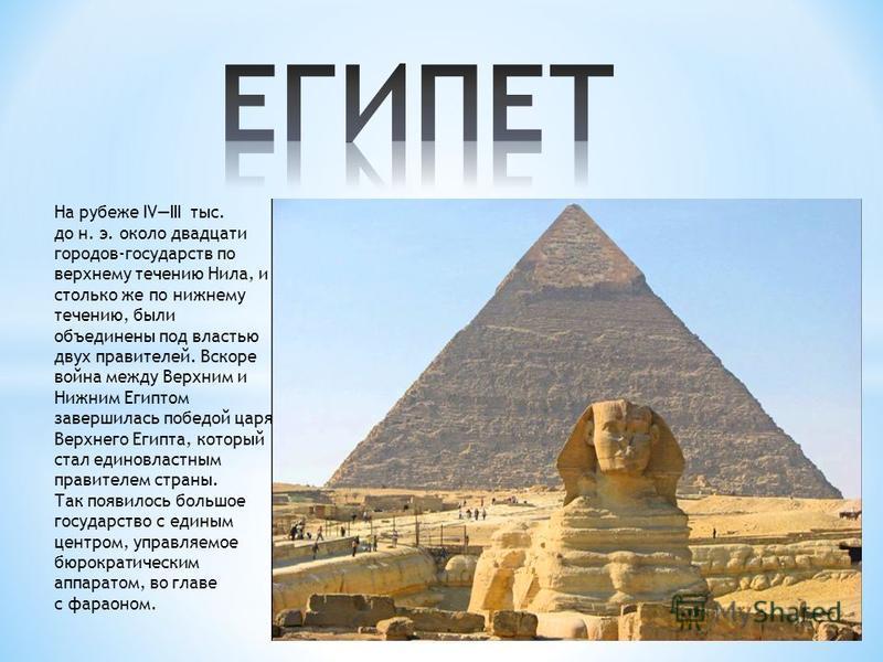 На рубеже IVIII тыс. до н. э. около двадцати городов-государств по верхнему течению Нила, и столько же по нижнему течению, были объединены под властью двух правителей. Вскоре война между Верхним и Нижним Египтом завершилась победой царя Верхнего Егип