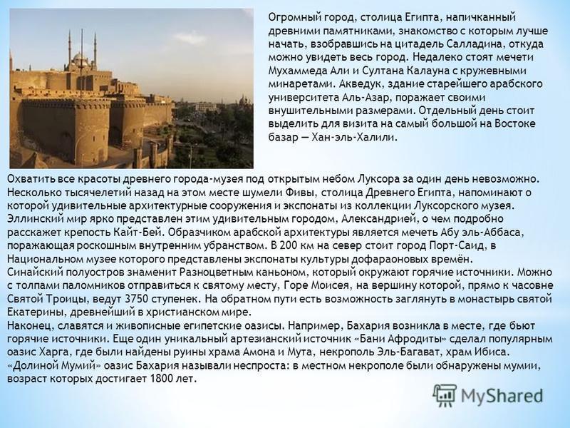 Огромный город, столица Египта, напичканный древними памятниками, знакомство с которым лучше начать, взобравшись на цитадель Салладина, откуда можно увидеть весь город. Недалеко стоят мечети Мухаммеда Али и Султана Калауна с кружевными минаретами. Ак