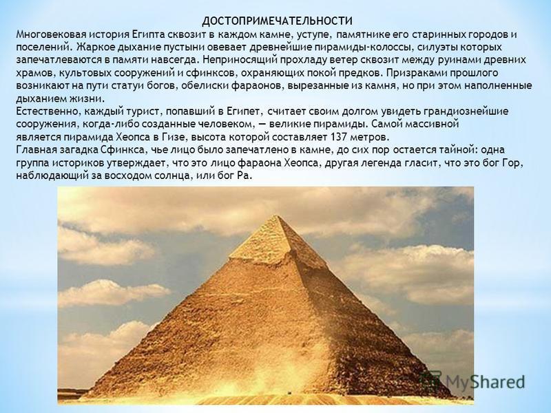 ДОСТОПРИМЕЧАТЕЛЬНОСТИ Многовековая история Египта сквозит в каждом камне, уступе, памятнике его старинных городов и поселений. Жаркое дыхание пустыни овевает древнейшие пирамиды-колоссы, силуэты которых запечатлеваются в памяти навсегда. Неприносящий
