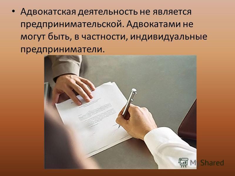 Адвокатская деятельность не является предпринимательской. Адвокатами не могут быть, в частности, индивидуальные предприниматели.