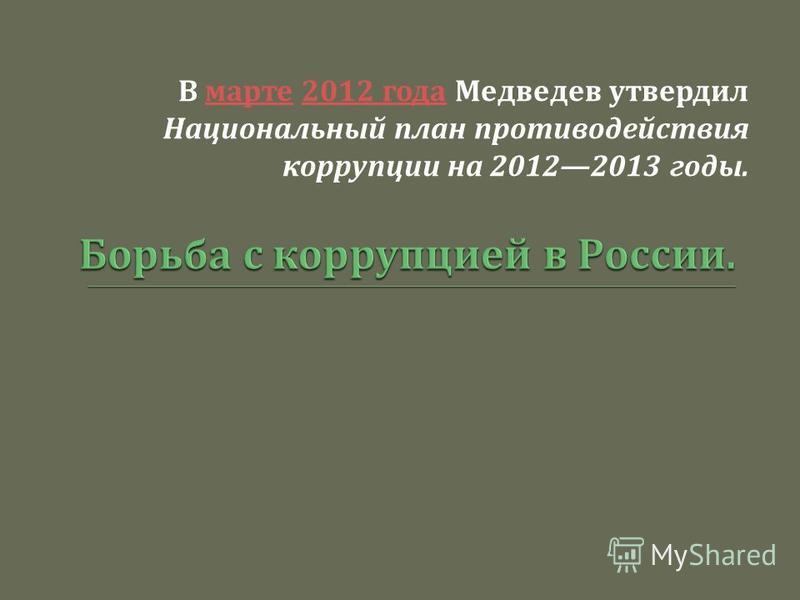В марте 2012 года Медведев утвердил Национальный план противодействия коррупции на 20122013 годы. марте 2012 года