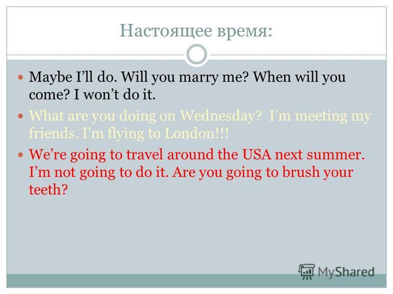 Настоящее время: Maybe Ill do. Will you marry me? When will you come? I wont do it. What are you doing on Wednesday? Im meeting my friends. Im flying to London!!! Were going to travel around the USA next summer. Im not going to do it. Are you going t