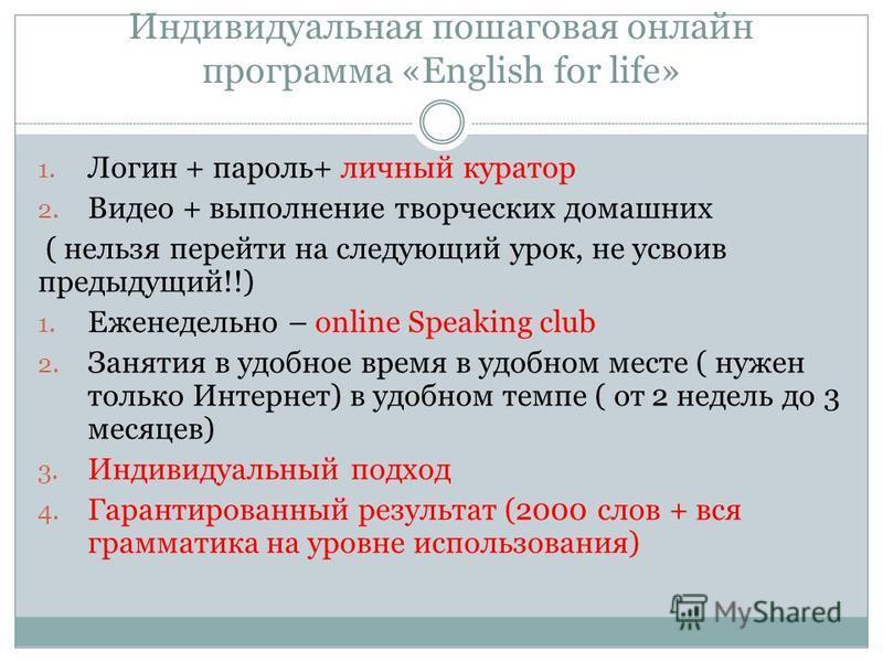 Индивидуальная пошаговая онлайн программа «English for life» 1. Логин + пароль+ личный куратор 2. Видео + выполнение творческих домашних ( нельзя перейти на следующий урок, не усвоив предыдущий!!) 1. Еженедельно – online Speaking club 2. Занятия в уд
