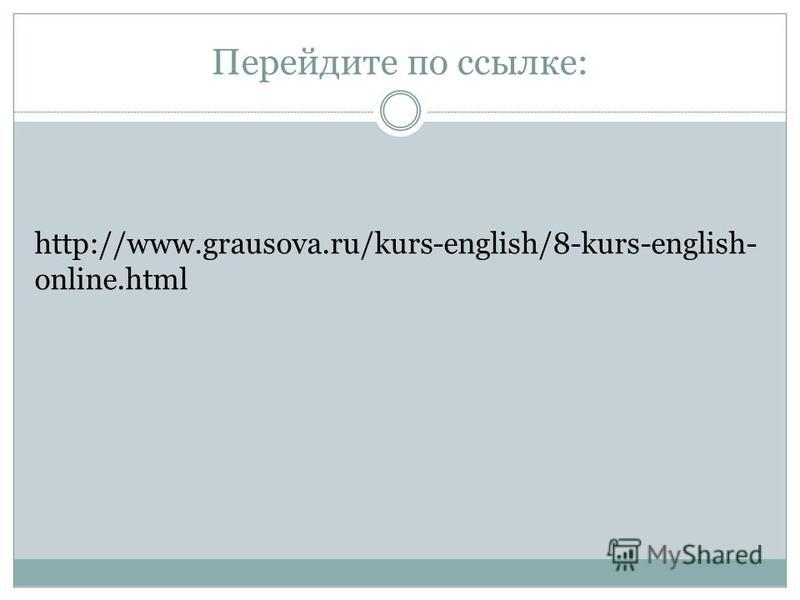 Перейдите по ссылке: http://www.grausova.ru/kurs-english/8-kurs-english- online.html