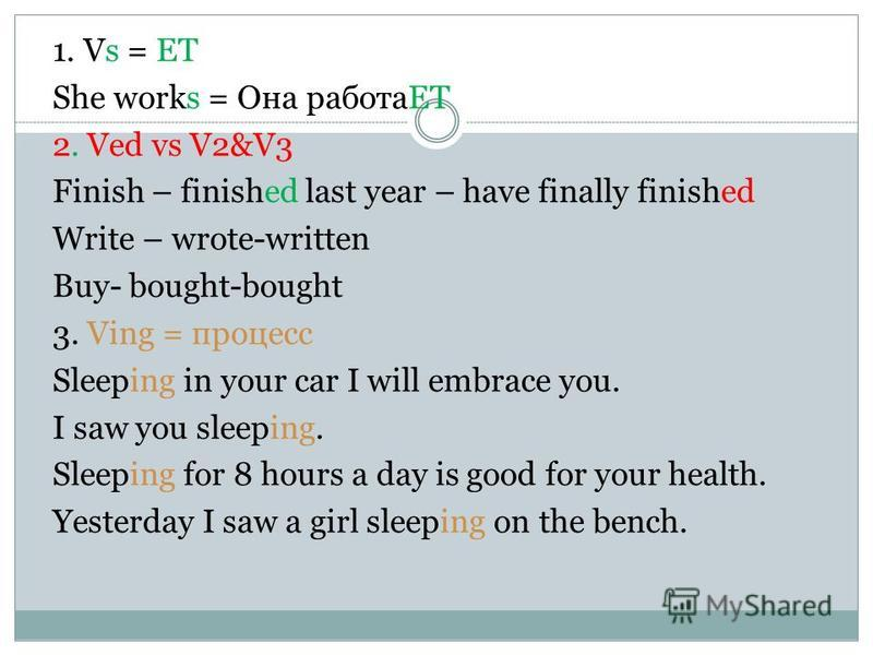 1. Vs = ЕТ She works = Она работаЕТ 2. Ved vs V2&V3 Finish – finished last year – have finally finished Write – wrote-written Buy- bought-bought 3. Ving = процесс Sleeping in your car I will embrace you. I saw you sleeping. Sleeping for 8 hours a day