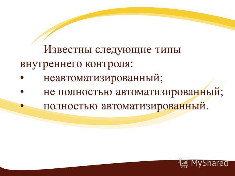 Известны следующие типы внутреннего контроля:неавтоматизированный;не полностью автоматизированный;полностью автоматизированный.
