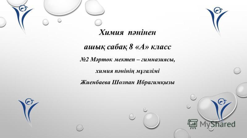 Химия пәнінен ашық сабақ 8 «А» класс 2 Мәртөк мектеп – гимназиясы, химия пәнінің мұғалімі Жиенбаева Шолпан Ибрагимқызы