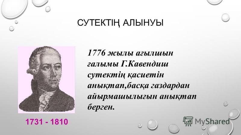 СУТЕКТІҢ АЛЫНУЫ 1731 - 1810 1776 жылы ағылшын ғалымы Г.Кавендиш сутектің қасиетін анықтап,басқа газдардан айырмашылығын анықтап берген.