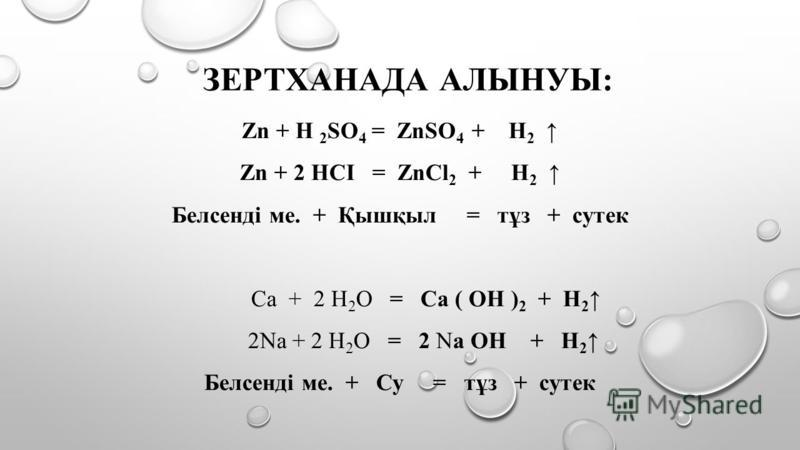 ЗЕРТХАНАДА АЛЫНУЫ: Zn + H 2 SO 4 = ZnSO 4 + H 2 Zn + 2 HСІ = ZnCl 2 + H 2 Белсенді ме. + Қышқыл = тұз + сутек Са + 2 Н 2 О = Cа ( ОН ) 2 + Н 2 2Nа + 2 Н 2 О = 2 Nа ОН + Н 2 Белсенді ме. + Су = тұз + сутек