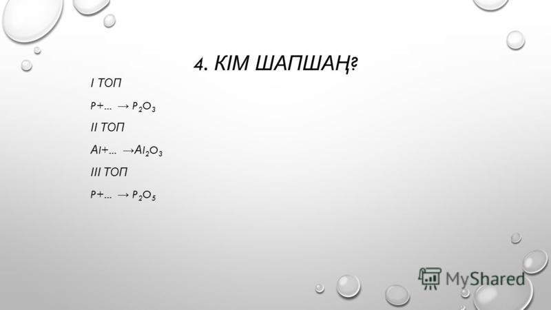 4. КІМ ШАПШАҢ ? І ТОП P+... P 2 O 3 ІІ ТОП А I+... А I 2 O 3 ІІІ ТОП P+... P 2 O 5