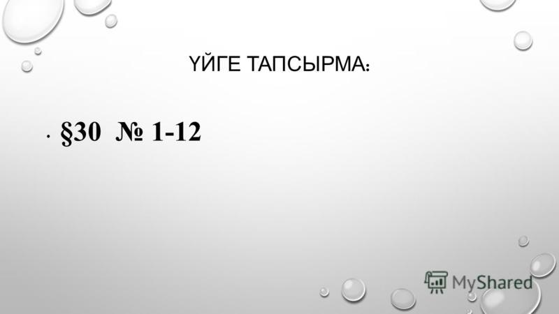 ҮЙГЕ ТАПСЫРМА : §30 1-12