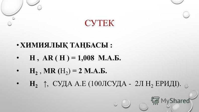 СУТЕК ХИМИЯЛЫҚ ТАҢБАСЫ : Н, AR ( Н ) = 1,008 М.А.Б. Н 2, MR (Н 2 ) = 2 М.А.Б. Н 2, СУДА А.Е (100ЛСУДА - 2Л Н 2 ЕРИДІ).