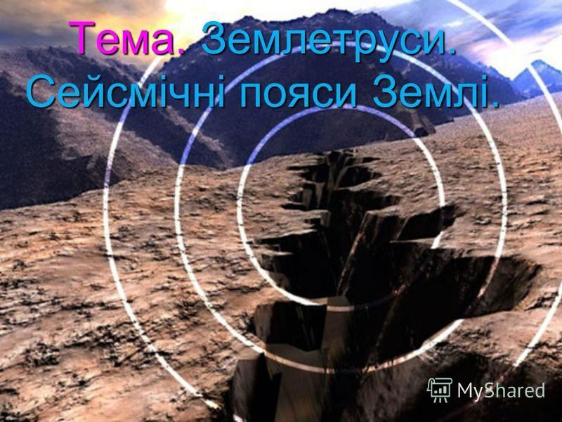 Тема. Землетруси. Сейсмічні пояси Землі.