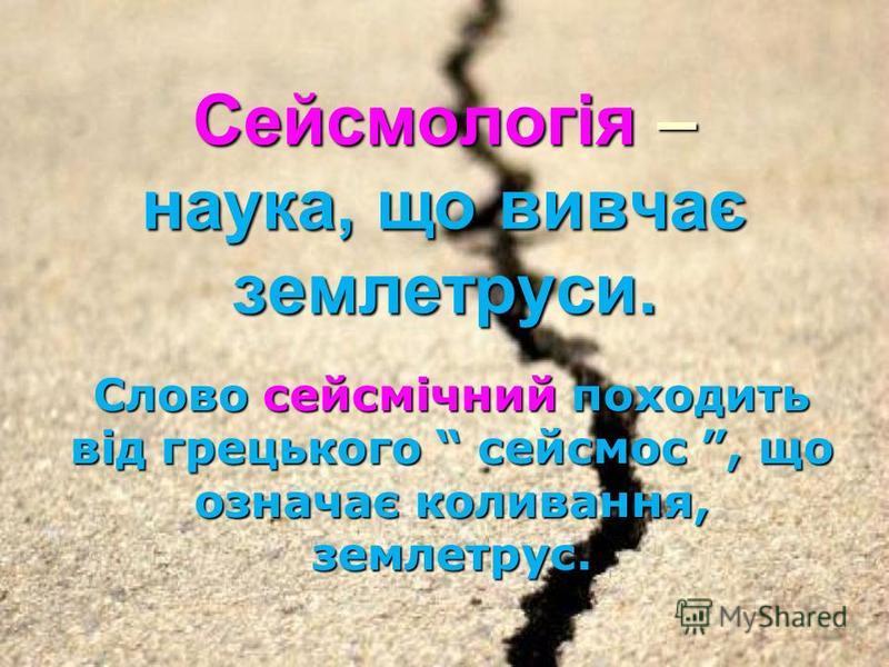 Сейсмологія – наука, що вивчає землетруси. Слово сейсмічний походить від грецького сейсмос, що означає коливання, землетрус.