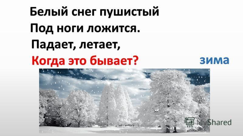 Белый снег пушистый Белый снег пушистый Под ноги ложится. Под ноги ложится. Падает, летает, Когда это бывает? Когда это бывает?