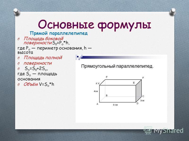 Прямой параллелепипед O Площадь боковой поверхности S б =Р о *h, где Р о периметр основания, h высота O Площадь полной O поверхности O S п =S б +2S о, где S о площадь основания O Объём V=S о *h