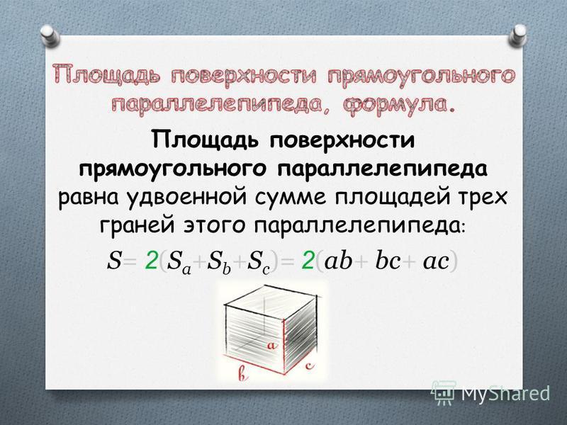 Площадь поверхности прямоугольного параллелепипеда равна удвоенной сумме площадей трех граней этого параллелепипеда : S= 2 (S a +S b +S c )= 2 (ab+ bc+ ac)