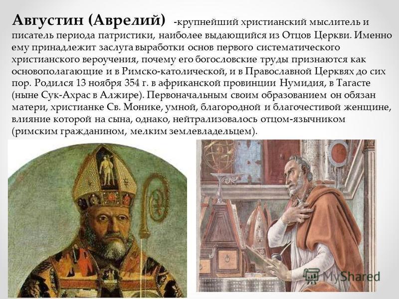 Августин (Аврелий) -крупнейший христианский мыслитель и писатель периода патристики, наиболее выдающийся из Отцов Церкви. Именно ему принадлежит заслуга выработки основ первого систематического христианского вероучения, почему его богословские труды