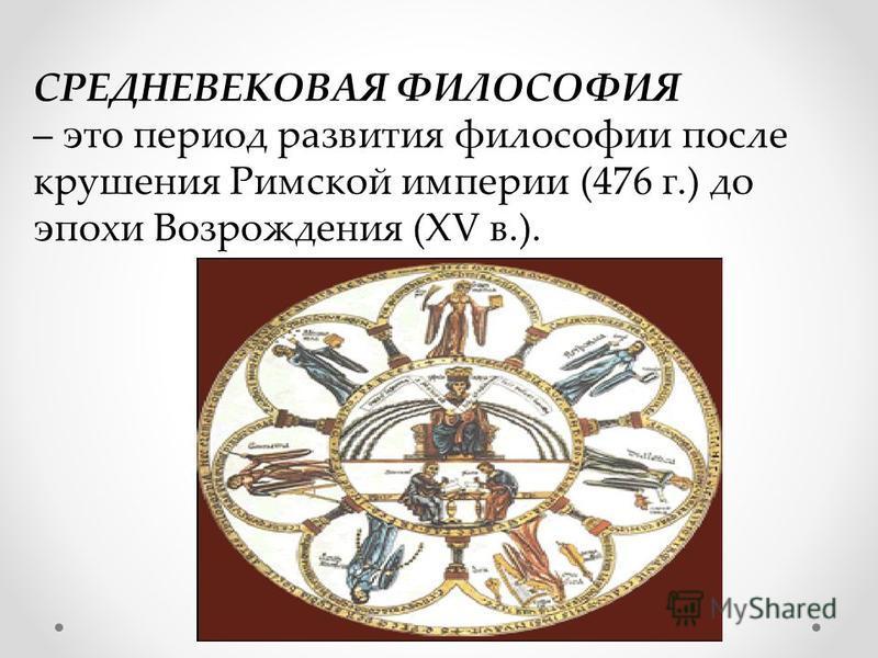 СРЕДНЕВЕКОВАЯ ФИЛОСОФИЯ – это период развития философии после крушения Римской империи (476 г.) до эпохи Возрождения (XV в.).
