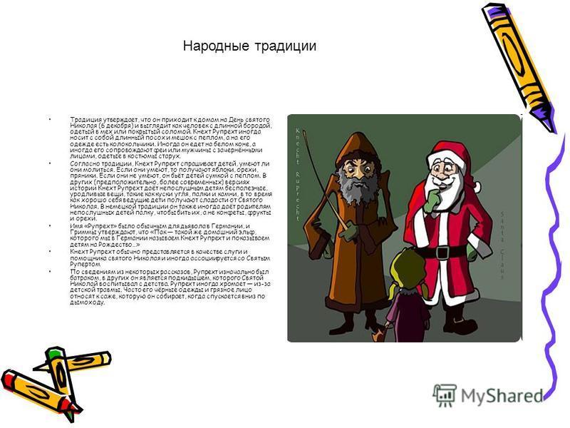 Традиция утверждает, что он приходит к домам на День святого Николая (6 декабря) и выглядит как человек с длинной бородой, одетый в мех или покрытый соломой. Кнехт Рупрехт иногда носит с собой длинный посох и мешок с пеплом, а на его одежде есть коло
