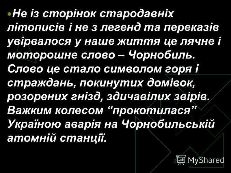 Не із сторінок стародавніх літописів і не з легенд та переказів увірвалося у наше життя це лячне і моторошне слово – Чорнобиль. Слово це стало символом горя і страждань, покинутих домівок, розорених гнізд, здичавілих звірів. Важким колесом прокотилас