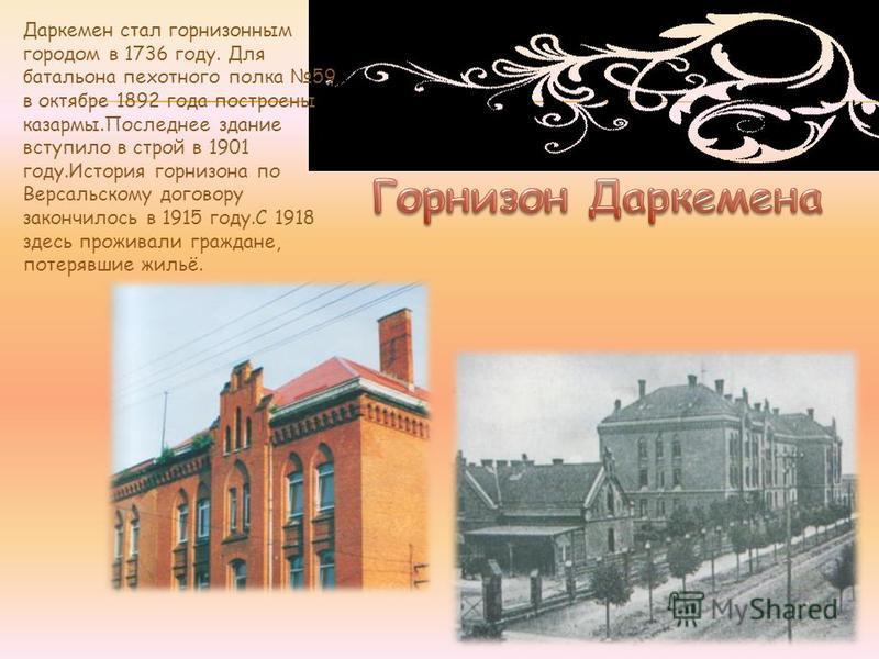 Даркемен стал гарнизонным городом в 1736 году. Для батальона пехотного полка 59 в октябре 1892 года построены казармы.Последнее здание вступило в строй в 1901 году.История гарнизона по Версальскому договору закончилось в 1915 году.С 1918 здесь прожив