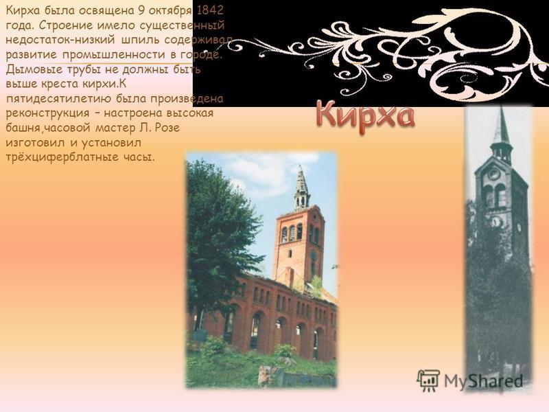 Кирха была освящена 9 октября 1842 года. Строение имело существенный недостаток-низкий шпиль сдерживало развитие промышленности в городе. Дымовые трубы не должны быть выше креста кирхи.К пятидесятилетию была произведена реконструкция – настроена высо