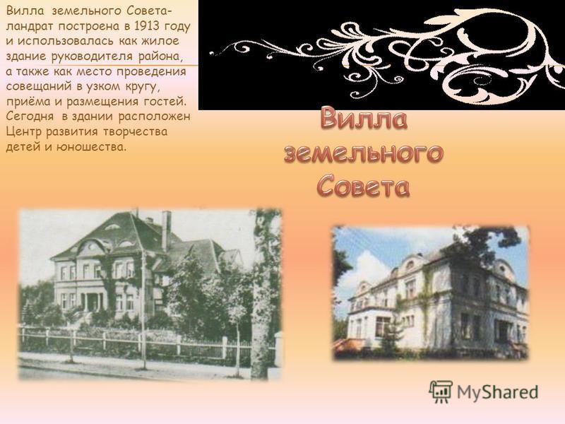 Вилла земельного Совета- ландрат построена в 1913 году и использовалась как жилое здание руководителя района, а также как место проведения совещаний в узком кругу, приёма и размещения гостей. Сегодня в здании расположен Центр развития творчества дете