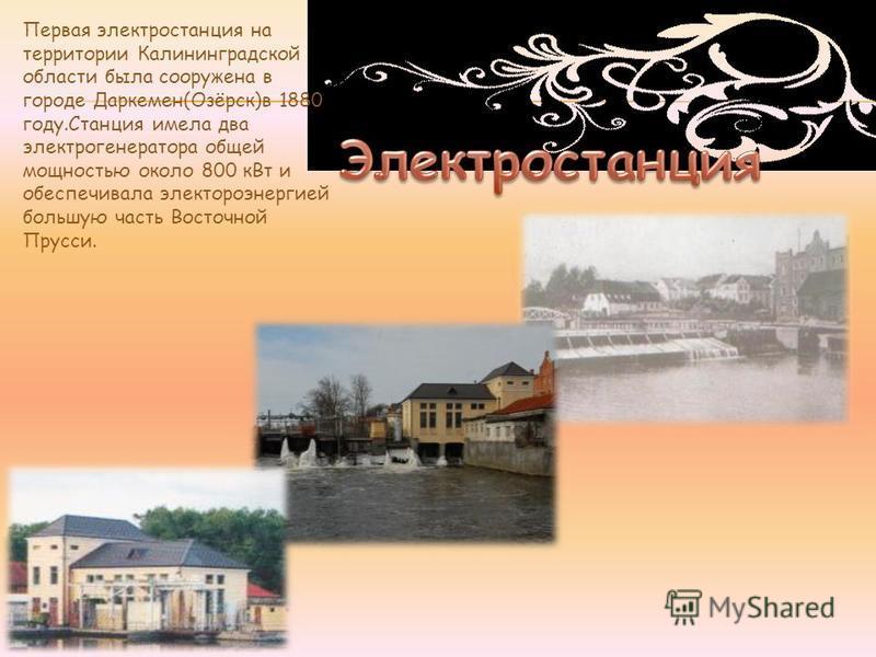 Первая электростанция на территории Калининградской области была сооружена в городе Даркемен(Озёрск)в 1880 году.Станция имела два электрогенератора общей мощностью около 800 к Вт и обеспечивала электроэнергией большую часть Восточной Прусси.