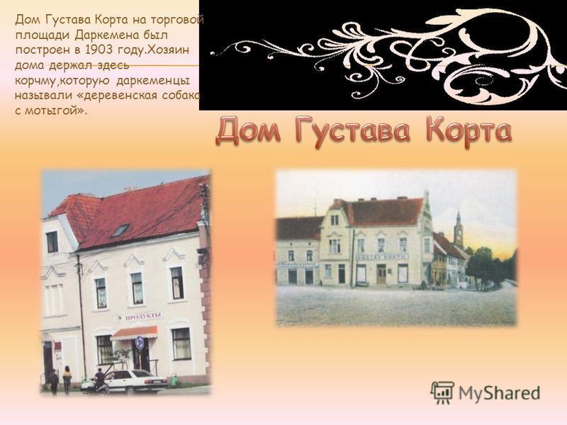 Дом Густава Корта на торговой площади Даркемена был построен в 1903 году.Хозяин дома держал здесь корчму,которую даркеменцы называли «деревенская собака с мотыгой».