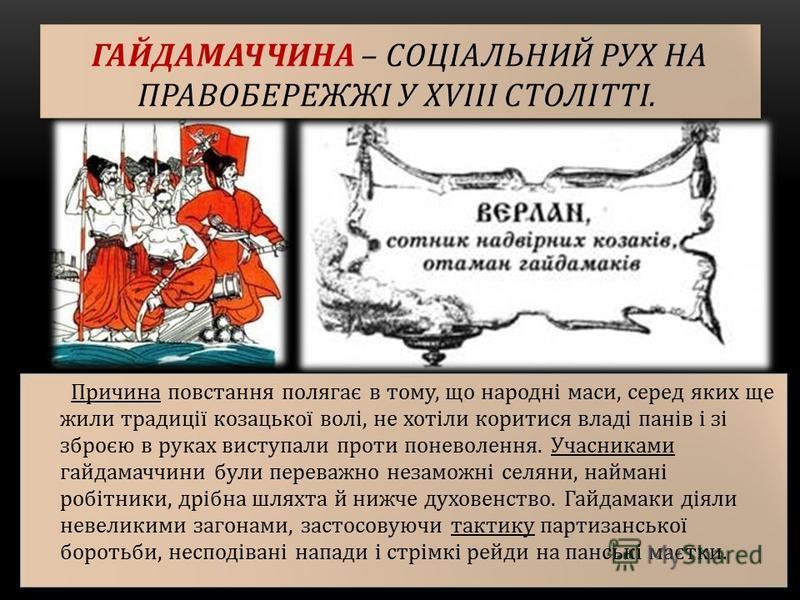 ГАЙДАМАЧЧИНА – СОЦІАЛЬНИЙ РУХ НА ПРАВОБЕРЕЖЖІ У ХVІІІ СТОЛІТТІ. Причина повстання полягає в тому, що народні маси, серед яких ще жили традиції козацької волі, не хотіли коритися владі панів і зі зброєю в руках виступали проти поневолення. Учасниками