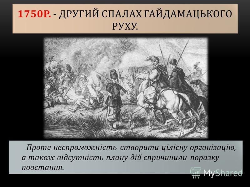 1750Р. - ДРУГИЙ СПАЛАХ ГАЙДАМАЦЬКОГО РУХУ. Проте неспроможність створити цілісну організацію, а також відсутність плану дій спричинили поразку повстання.