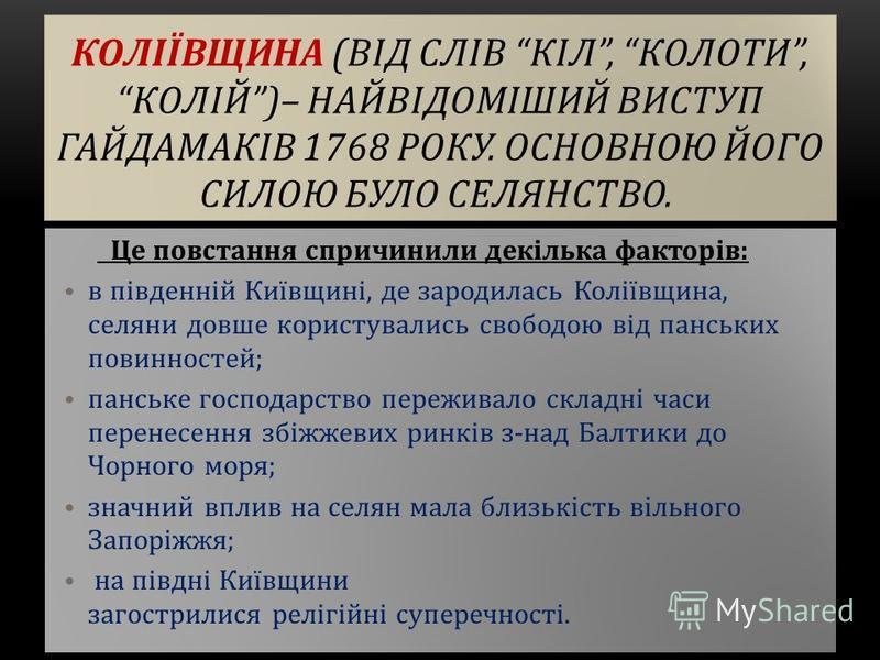КОЛІЇВЩИНА (ВІД СЛІВ КІЛ, КОЛОТИ,КОЛІЙ)– НАЙВІДОМІШИЙ ВИСТУП ГАЙДАМАКІВ 1768 РОКУ. ОСНОВНОЮ ЙОГО СИЛОЮ БУЛО СЕЛЯНСТВО. Це повстання спричинили декілька факторів: в південній Київщині, де зародилась Коліївщина, селяни довше користувались свободою від
