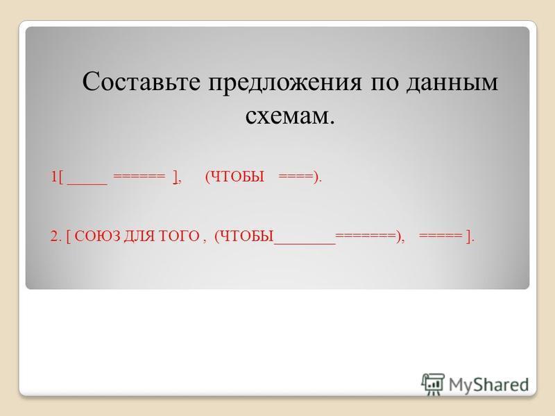 1[ _____ ====== ], (ЧТОБЫ ====). 2. [ СОЮЗ ДЛЯ ТОГО, (ЧТОБЫ________=======), ===== ]. Составьте предложения по данным схемам.